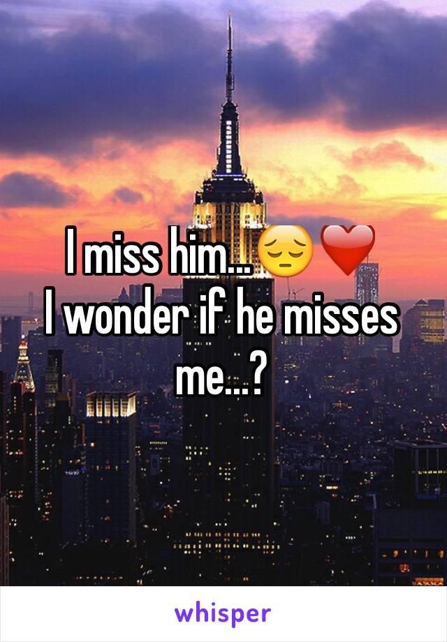 I miss him...😔❤️ I wonder if he misses me...?