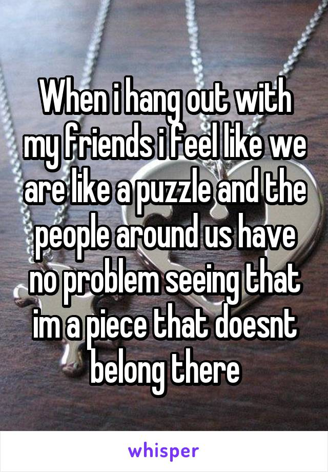 When i hang out with my friends i feel like we are like a puzzle and the people around us have no problem seeing that im a piece that doesnt belong there