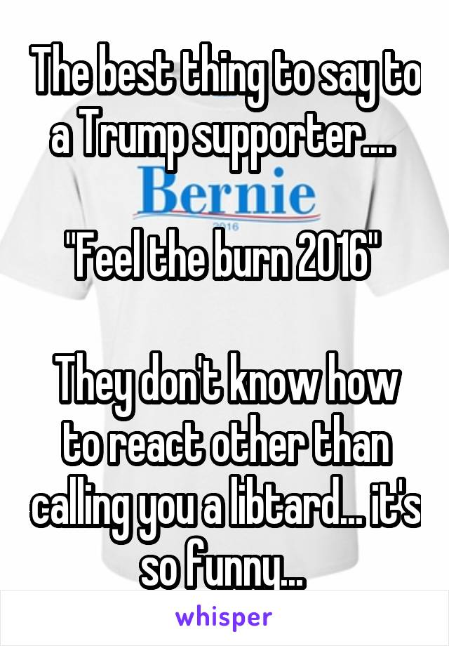 """The best thing to say to a Trump supporter....   """"Feel the burn 2016""""   They don't know how to react other than calling you a libtard... it's so funny..."""
