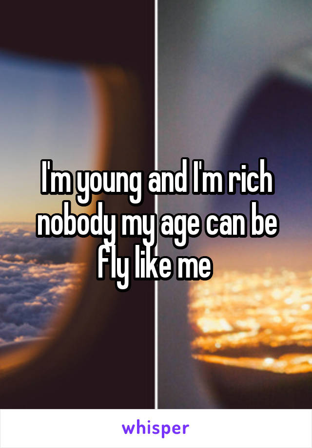 I'm young and I'm rich nobody my age can be fly like me