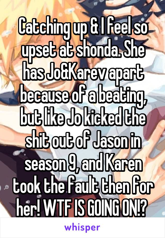 Catching up & I feel so upset at shonda. She has Jo&Karev apart because of a beating, but like Jo kicked the shit out of Jason in season 9, and Karen took the fault then for her! WTF IS GOING ON!?