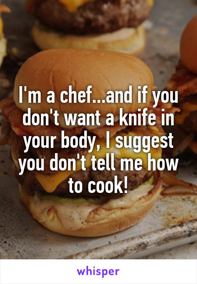 I'm a chef...and if you don't want a knife in your body, I suggest you don't tell me how to cook!