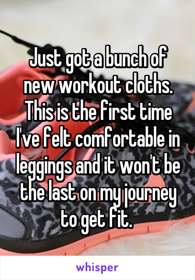 Just got a bunch of new workout cloths. This is the first time I've felt comfortable in leggings and it won't be the last on my journey to get fit.