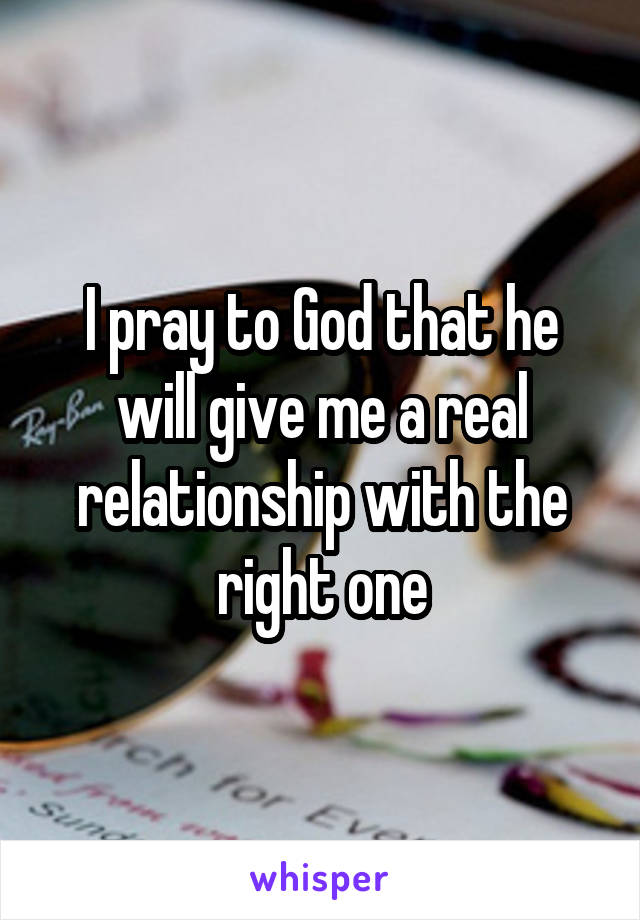 I pray to God that he will give me a real relationship with the right one