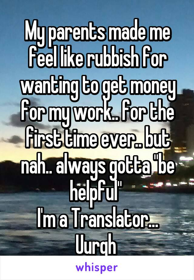 """My parents made me feel like rubbish for wanting to get money for my work.. for the first time ever.. but nah.. always gotta """"be helpful""""  I'm a Translator... Uurgh"""