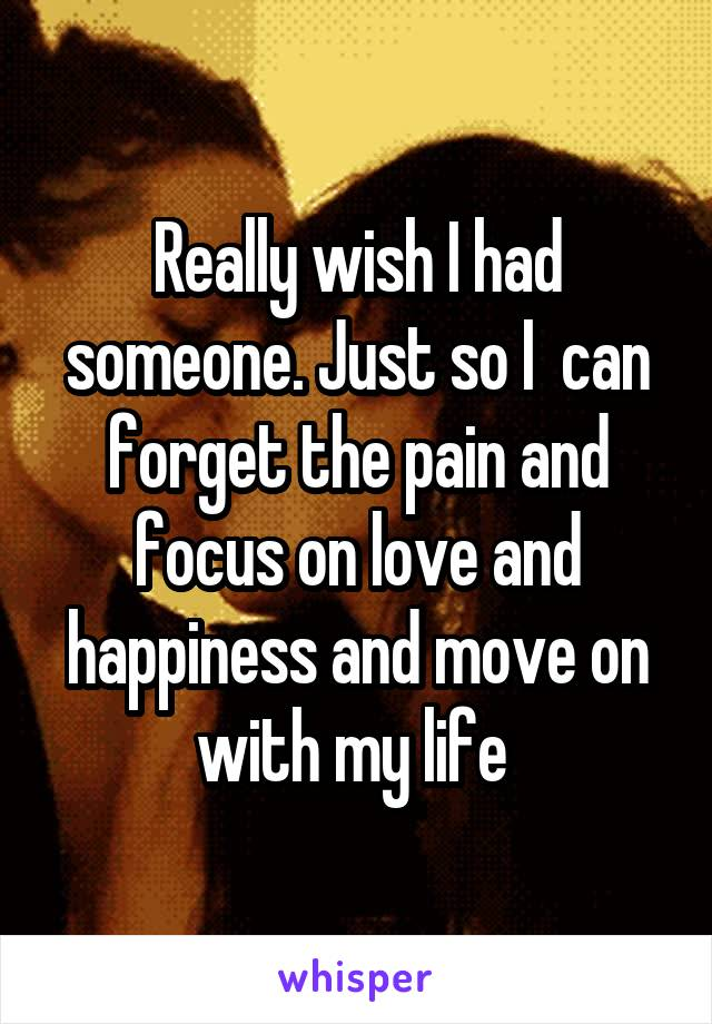 Really wish I had someone. Just so I  can forget the pain and focus on love and happiness and move on with my life