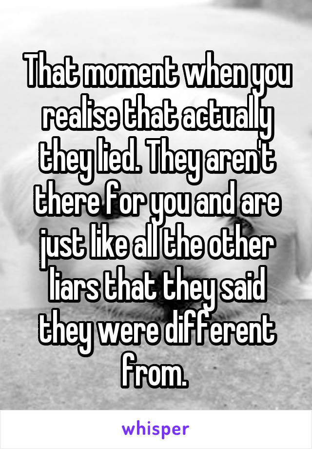 That moment when you realise that actually they lied. They aren't there for you and are just like all the other liars that they said they were different from.
