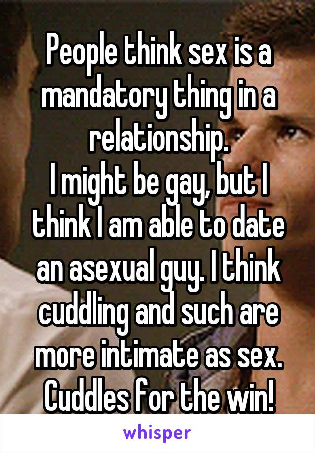 People think sex is a mandatory thing in a relationship. I might be gay, but I think I am able to date an asexual guy. I think cuddling and such are more intimate as sex. Cuddles for the win!
