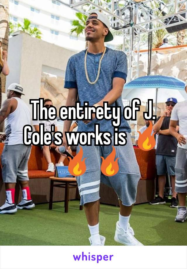 The entirety of J. Cole's works is 🔥🔥🔥