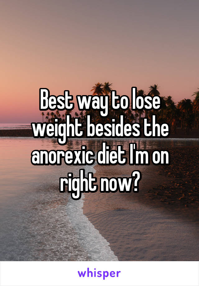 Best way to lose weight besides the anorexic diet I'm on right now?