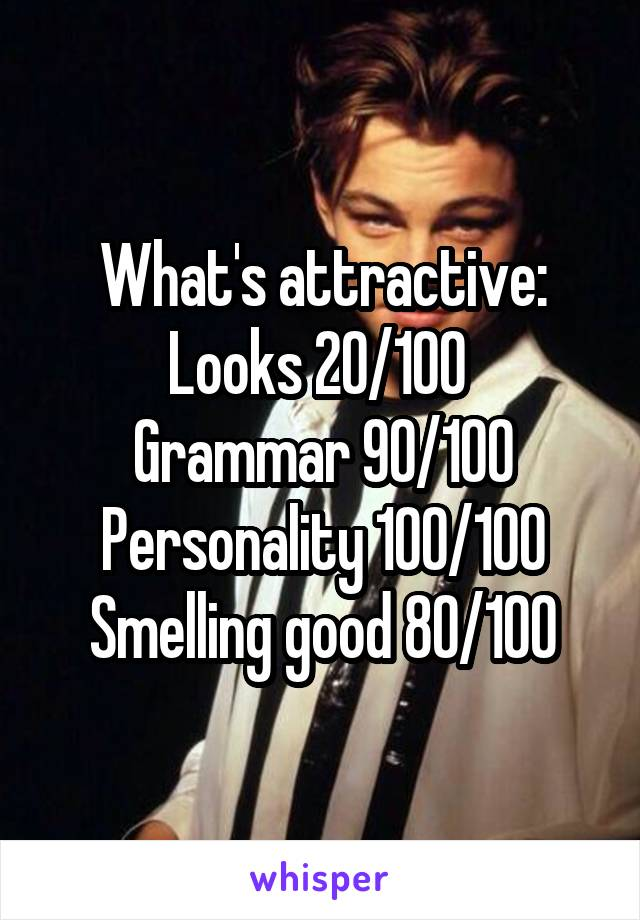 What's attractive: Looks 20/100  Grammar 90/100 Personality 100/100 Smelling good 80/100