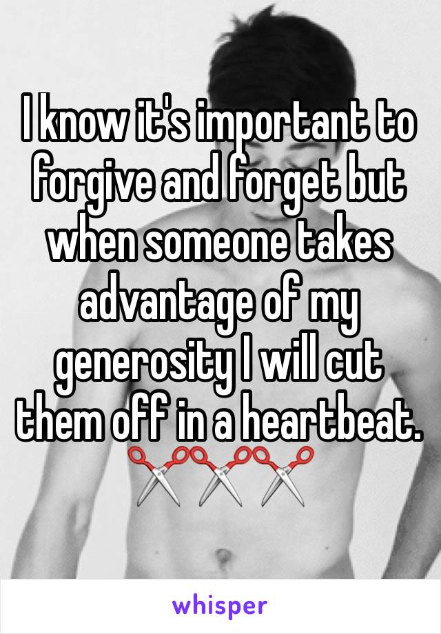 I know it's important to forgive and forget but when someone takes advantage of my generosity I will cut them off in a heartbeat. ✂️✂️✂️