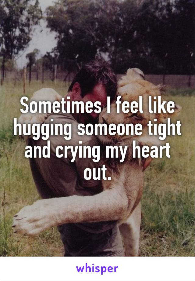 Sometimes I feel like hugging someone tight and crying my heart out.
