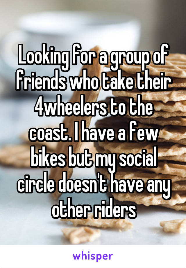 Looking for a group of friends who take their 4wheelers to the coast. I have a few bikes but my social circle doesn't have any other riders