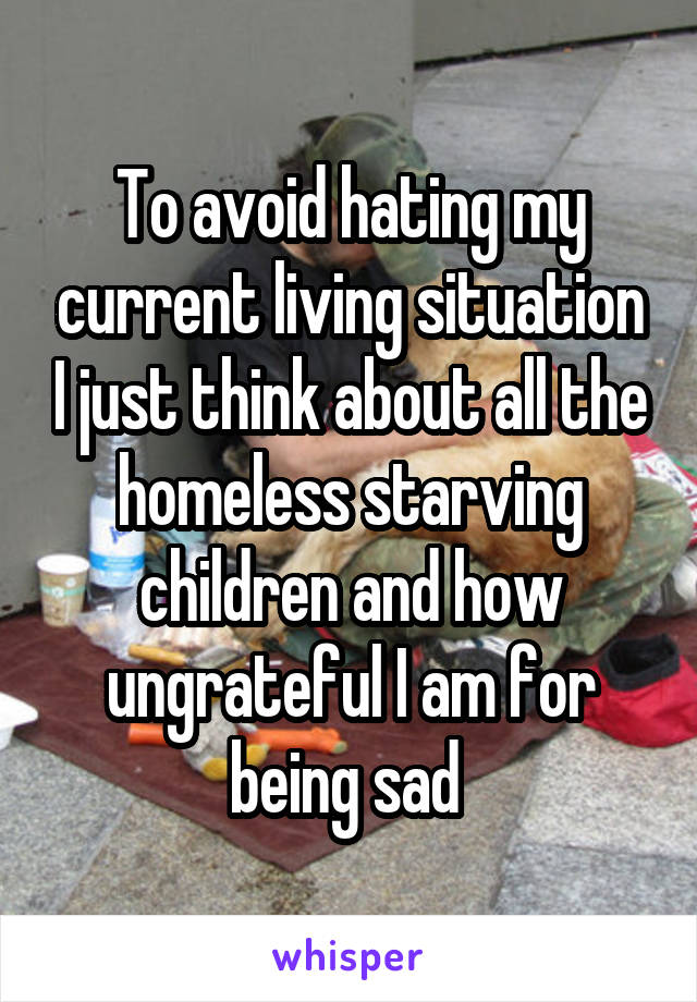 To avoid hating my current living situation I just think about all the homeless starving children and how ungrateful I am for being sad