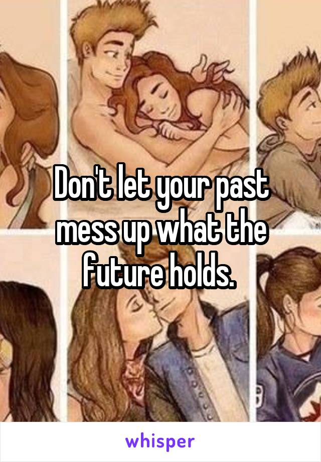 Don't let your past mess up what the future holds.