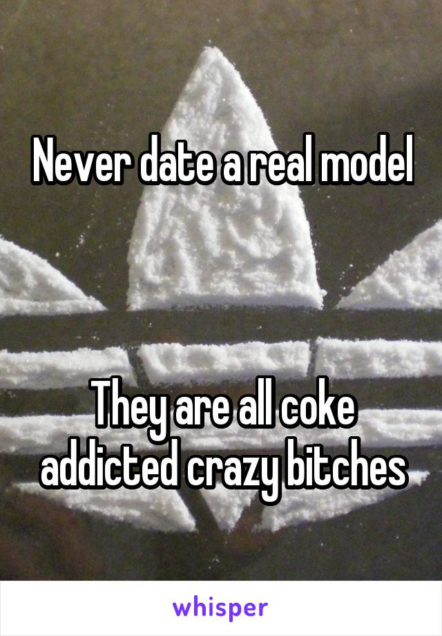 Never date a real model    They are all coke addicted crazy bitches