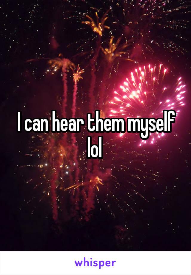 I can hear them myself lol