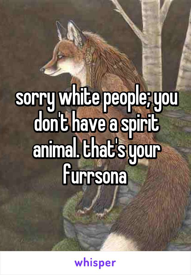 sorry white people; you don't have a spirit animal. that's your furrsona