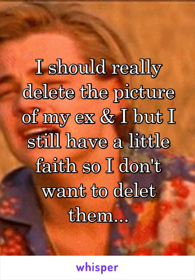 I should really delete the picture of my ex & I but I still have a little faith so I don't want to delet them...