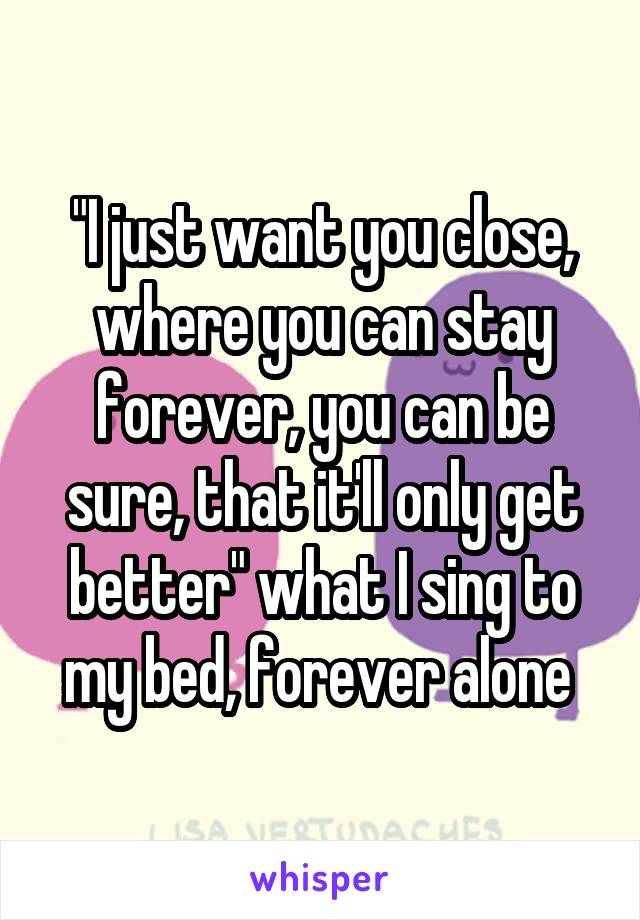 """I just want you close, where you can stay forever, you can be sure, that it'll only get better"" what I sing to my bed, forever alone"