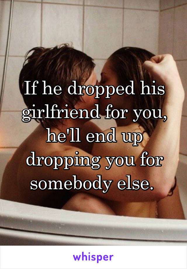 If he dropped his girlfriend for you, he'll end up dropping you for somebody else.