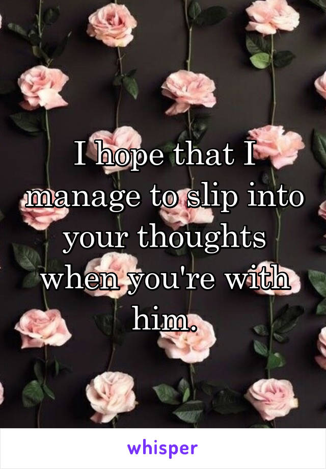 I hope that I manage to slip into your thoughts when you're with him.
