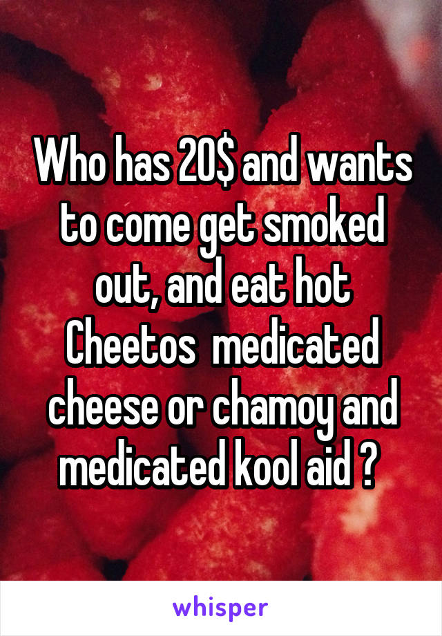 Who has 20$ and wants to come get smoked out, and eat hot Cheetos  medicated cheese or chamoy and medicated kool aid ?