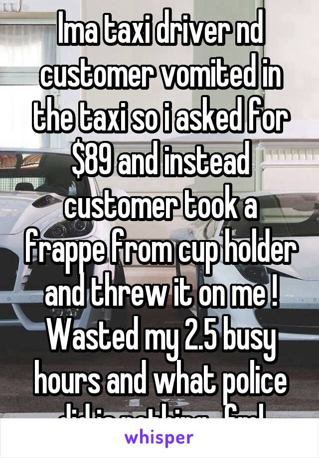 Ima taxi driver nd customer vomited in the taxi so i asked for $89 and instead customer took a frappe from cup holder and threw it on me ! Wasted my 2.5 busy hours and what police did is nothing.. fml