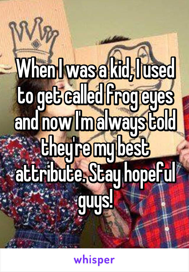 When I was a kid, I used to get called frog eyes and now I'm always told they're my best attribute. Stay hopeful guys!