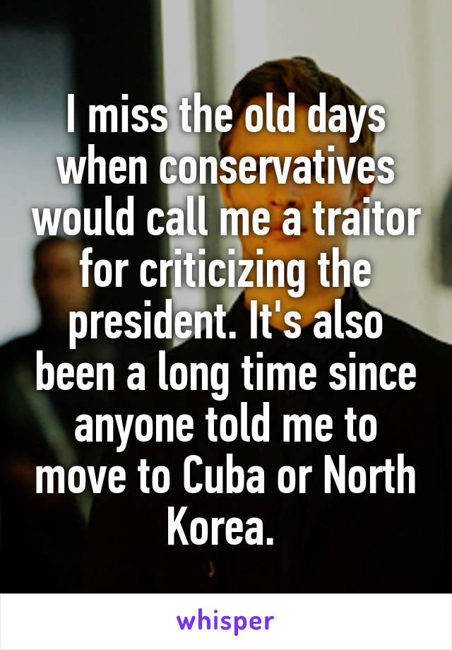 I miss the old days when conservatives would call me a traitor for criticizing the president. It's also been a long time since anyone told me to move to Cuba or North Korea.