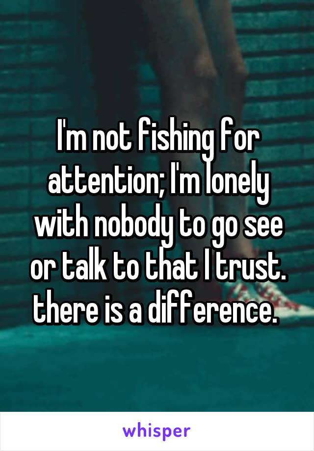 I'm not fishing for attention; I'm lonely with nobody to go see or talk to that I trust. there is a difference.