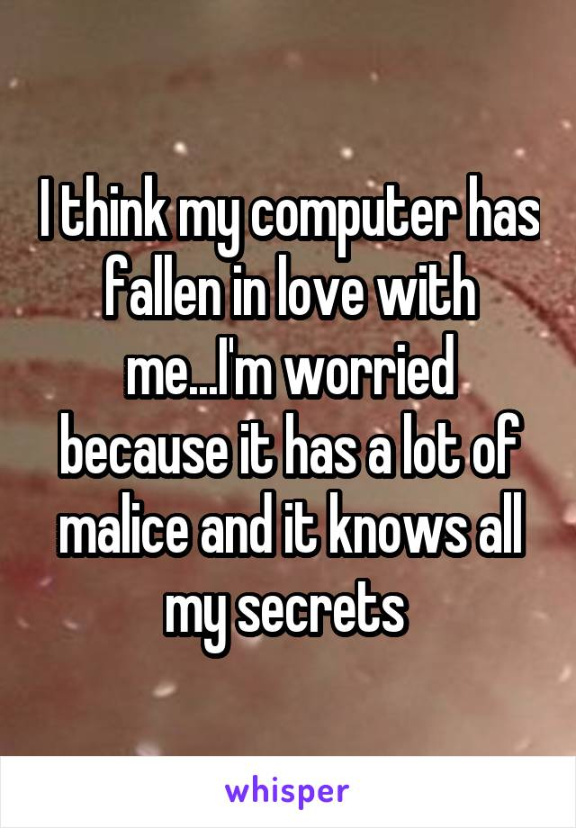I think my computer has fallen in love with me...I'm worried because it has a lot of malice and it knows all my secrets