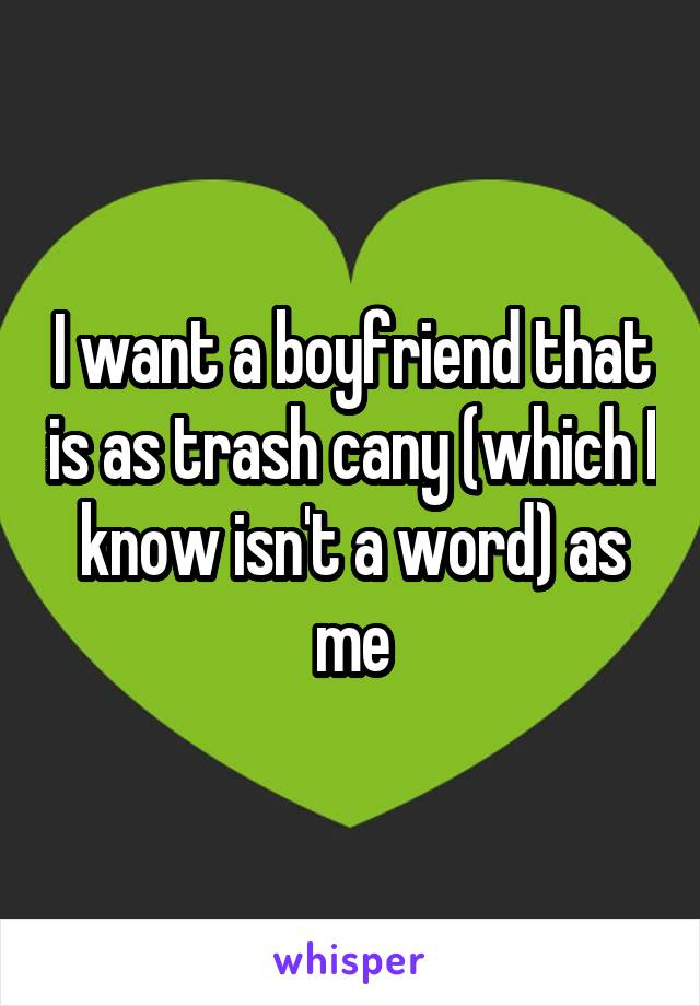 I want a boyfriend that is as trash cany (which I know isn't a word) as me
