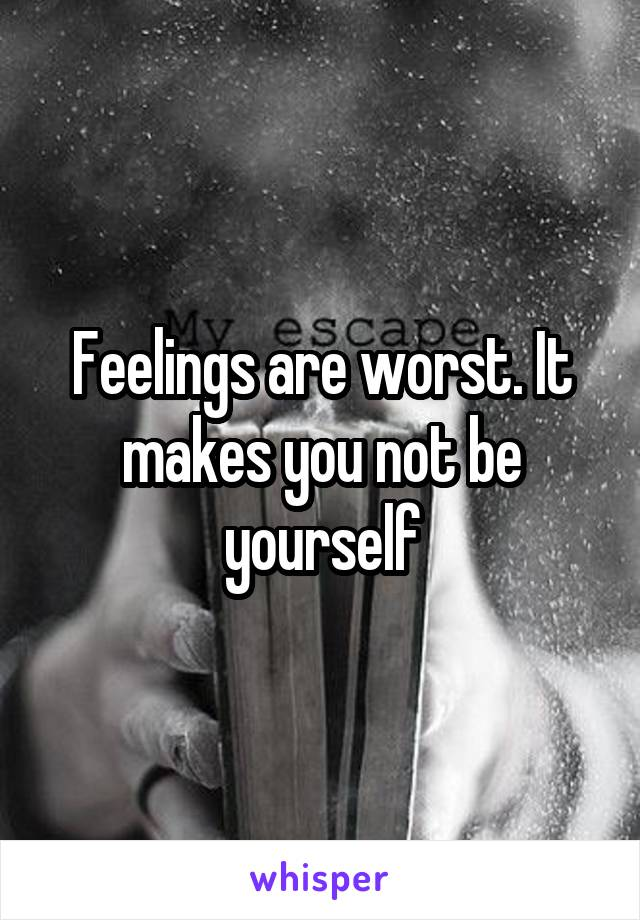 Feelings are worst. It makes you not be yourself