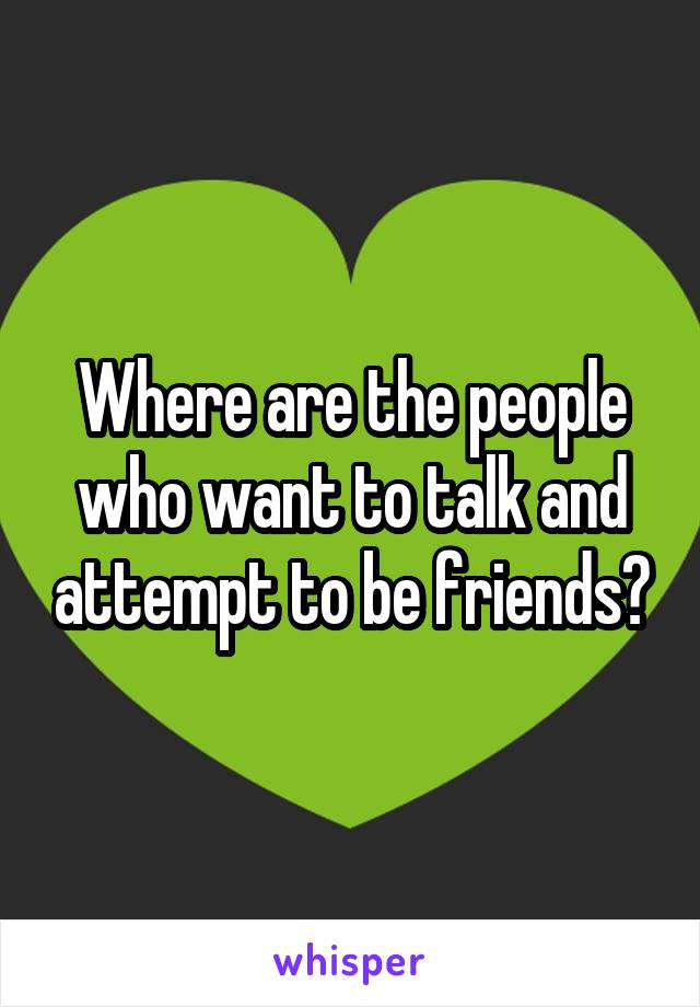 Where are the people who want to talk and attempt to be friends?