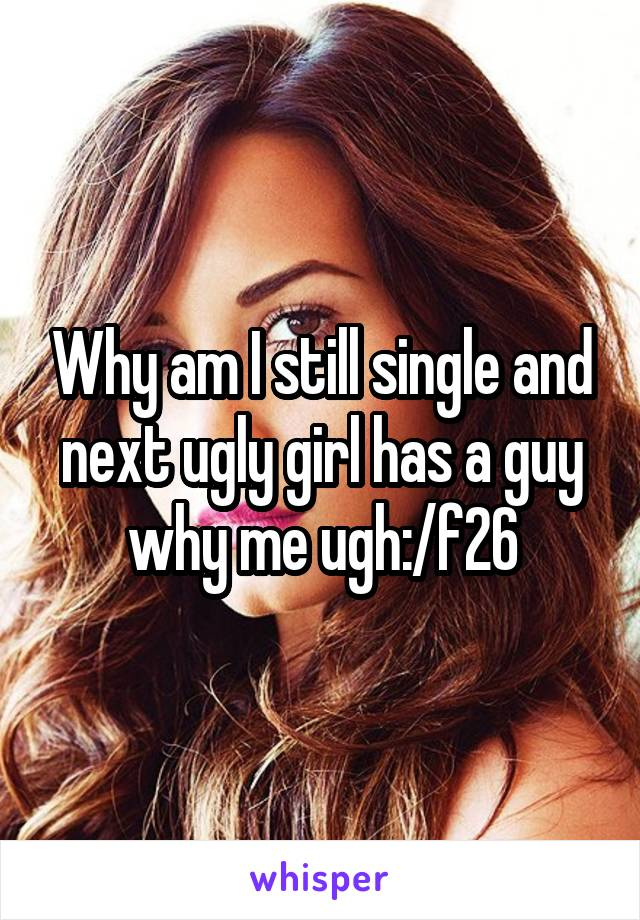 Why am I still single and next ugly girl has a guy why me ugh:/f26