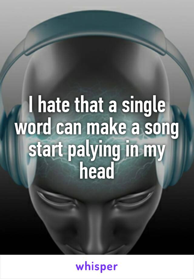 I hate that a single word can make a song start palying in my head