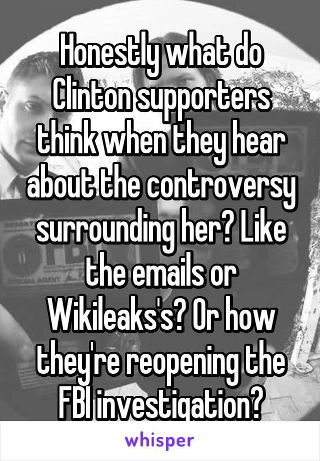 Honestly what do Clinton supporters think when they hear about the controversy surrounding her? Like the emails or Wikileaks's? Or how they're reopening the FBI investigation?