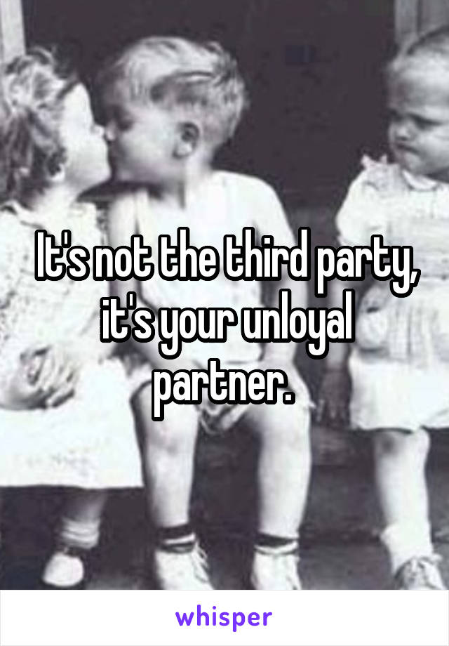 It's not the third party, it's your unloyal partner.