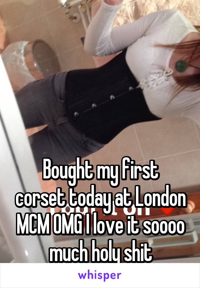 Bought my first corset today at London MCM OMG I love it soooo much holy shit