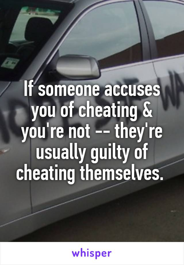 If someone accuses you of cheating & you're not -- they're usually guilty of cheating themselves.