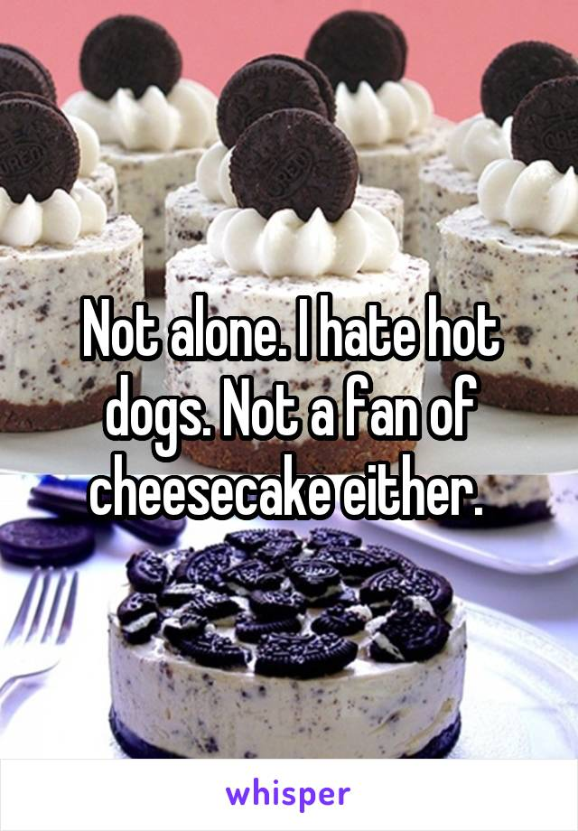 Not alone. I hate hot dogs. Not a fan of cheesecake either.