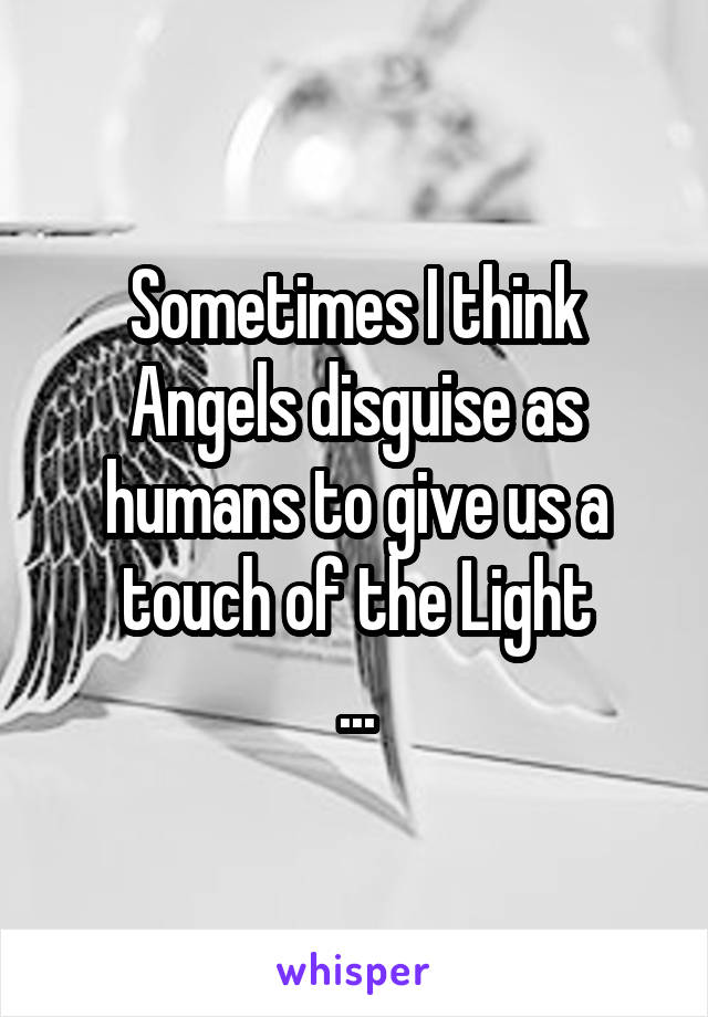Sometimes I think Angels disguise as humans to give us a touch of the Light ...