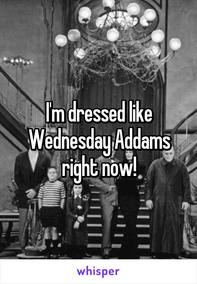 I'm dressed like Wednesday Addams right now!