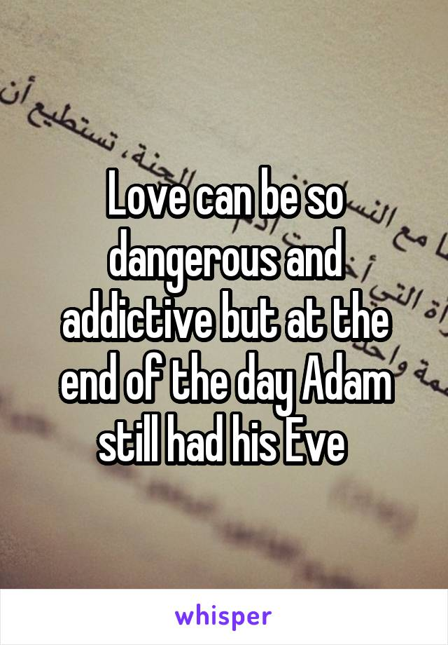 Love can be so dangerous and addictive but at the end of the day Adam still had his Eve