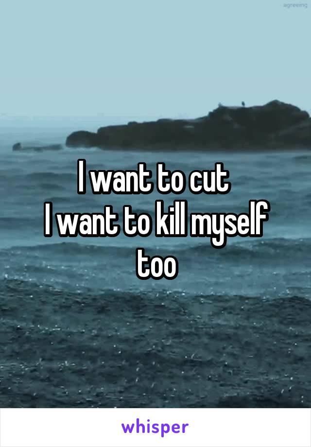 I want to cut  I want to kill myself too
