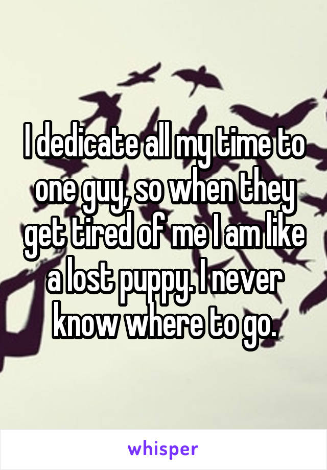 I dedicate all my time to one guy, so when they get tired of me I am like a lost puppy. I never know where to go.