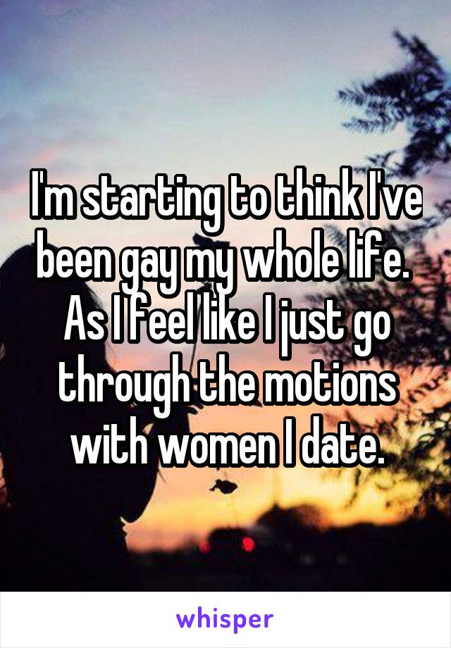 I'm starting to think I've been gay my whole life.  As I feel like I just go through the motions with women I date.