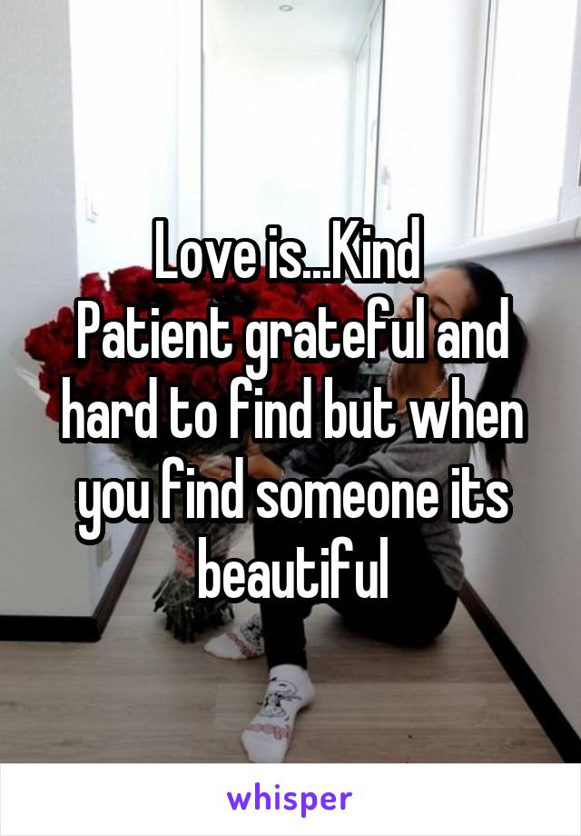 Love is...Kind  Patient grateful and hard to find but when you find someone its beautiful